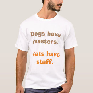 Dogs have masters. Cats have staff. T-Shirt