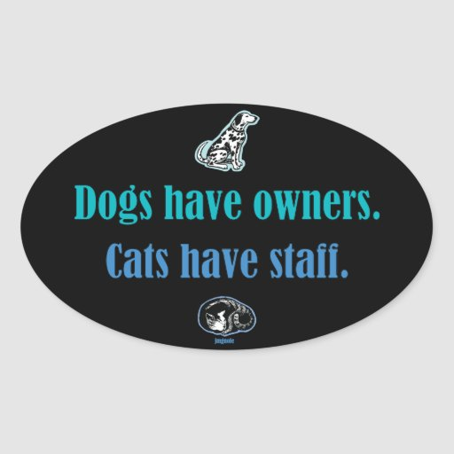 Dogs have owners, Cats have Staff Stickers