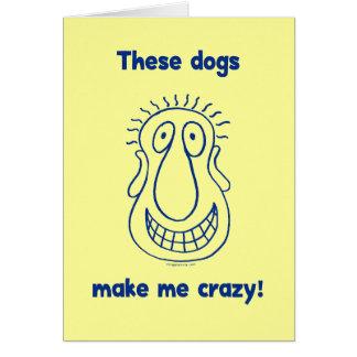 Dogs Make Me Crazy Card