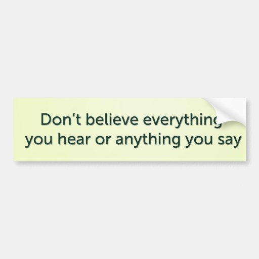 Don't believe everything you hear or anything you bumper sticker