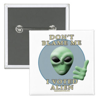 Don t Blame Me I Voted Alien Buttons