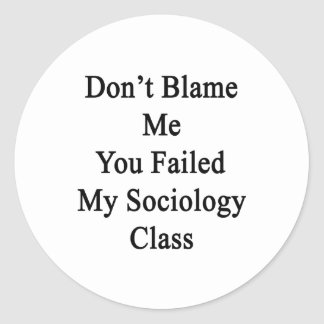 Don t Blame Me You Failed My Sociology Class Round Stickers