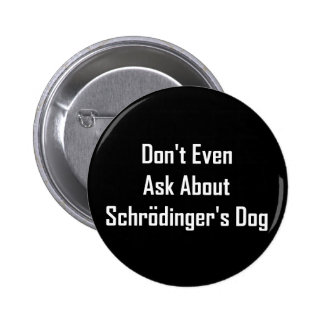 Don t Even Ask About Schrodinger s Dog Pinback Button