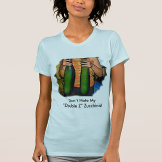 """Don't Hate My """"Double Z"""" Zucchinis! T Shirt"""