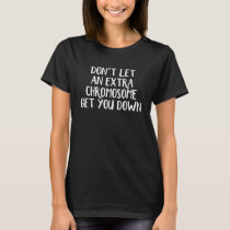 Don't let an extra chromosome get you down T-Shirt