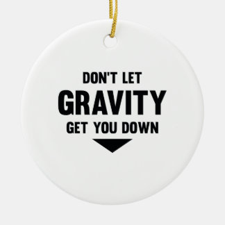Don't Let Gravity Get You Down Ceramic Ornament