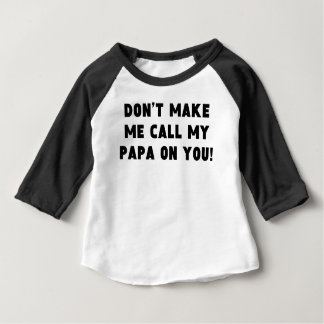 Don't Make Me Call My Papa On You Baby T-Shirt