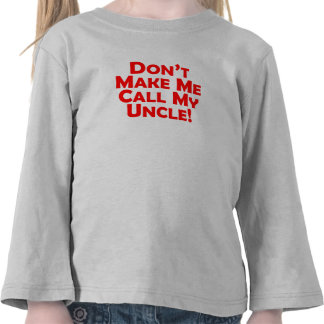 Don't Make Me Call My Uncle Tshirts