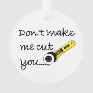 Don't Make Me Cut You (Rotary Cutting Wheel) Ornament
