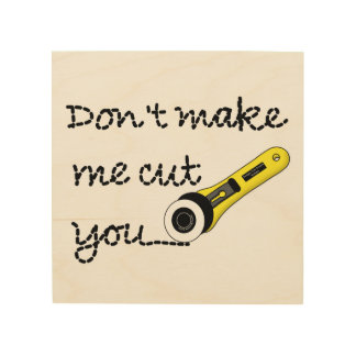 Don't Make Me Cut You (Rotary Cutting Wheel) Wood Canvases