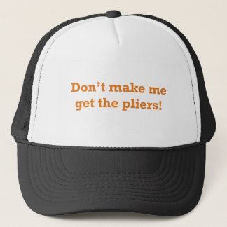 Don't make me get the pliers! trucker hat