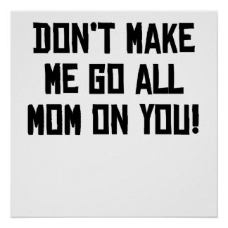 Don't Make Me Go All Mom On You Poster