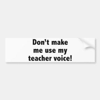 Don't Make Me Use My Teacher Voice! Bumper Sticker