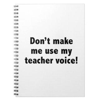 Don't Make Me Use My Teacher Voice! Notebook