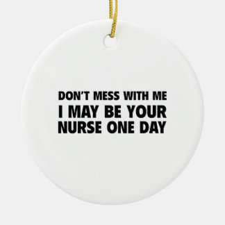 Don't Mess With Me I May Be Your Nurse One Day Ceramic Ornament