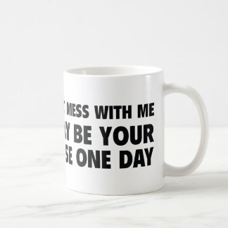 Don't Mess With Me I May Be Your Nurse One Day Coffee Mug
