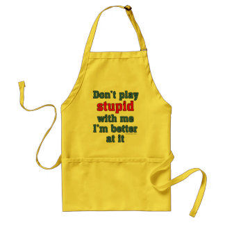 Don t play stupid with me I m better at it Apron