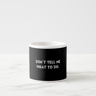 Don?t Tell Me What To Do Espresso Cup