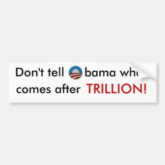 Don t tell Obama what comes after trillion sticker Bumper Sticker