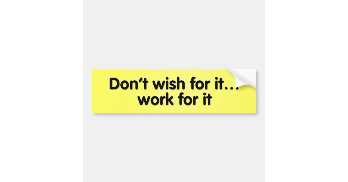 Bumper Stickers For Cars >> Don't wish for it... work for it! bumper sticker | Zazzle