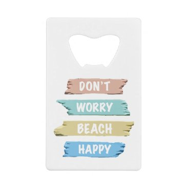 Don't Worry BEACH Happy - Fun Beach Print Credit Card Bottle Opener