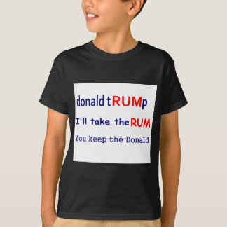 Donald TRUMp, I'll take the rum, you keep the Dona T-Shirt