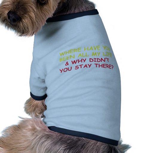 ¿Dónde usted ha sido toda mi vida? Camiseta Con Mangas Para Perro