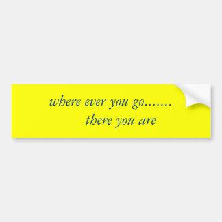 donde usted va nunca .......     allí usted es pegatina para auto