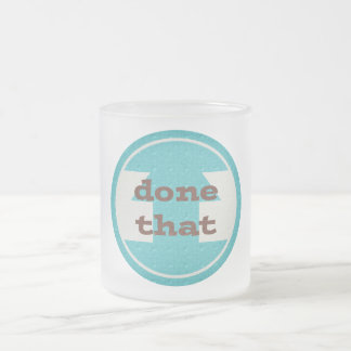 DONE THAT COMMENTS QUOTES SAYINGS EXPRESSIONS ACCO FROSTED GLASS COFFEE MUG