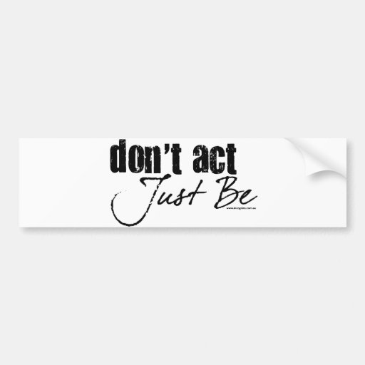 Don't Act - Just Be Car Bumper Sticker