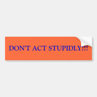 DON'T ACT STUPIDLY!!! CAR BUMPER STICKER