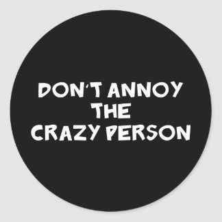 Dont Annoy The Crazy Person Classic Round Sticker