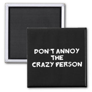Dont Annoy The Crazy Person Magnet