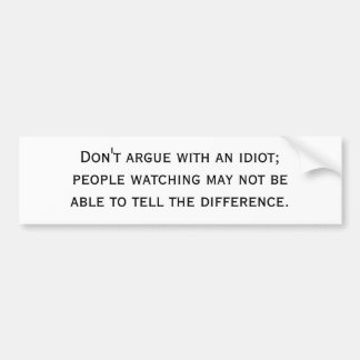Don't argue with an idiot; people watching may ... car bumper sticker
