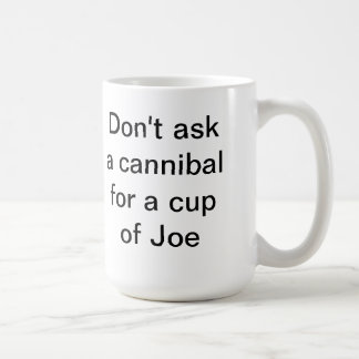 Don't ask a cannibal for a cup of Joe