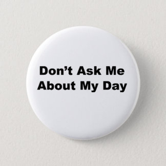 Don't Ask Me About My Day Pinback Button