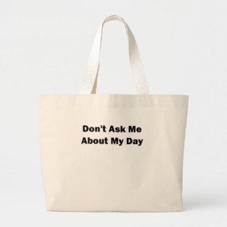 Dont Ask me About my Day.png Large Tote Bag