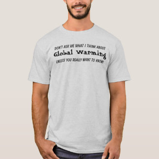 DON'T ASK ME WHAT I THINK ABOUT Global Warming... T-Shirt