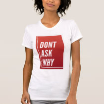 Dont Ask Why Trendy Quotes Gift T-Shirt