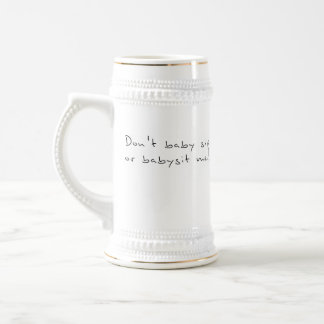 Don't baby sip or babysit me. 18 oz beer stein