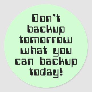 Don't Backup Tomorrow... Classic Round Sticker