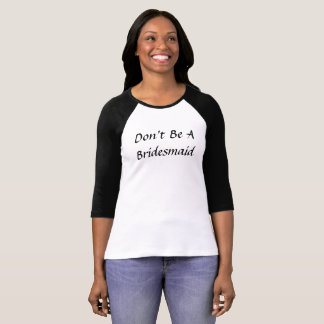 Don't Be A Bridesmaid 3/4 sleeve Shirt