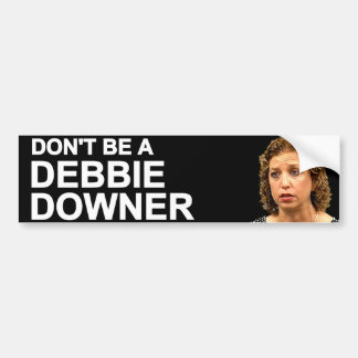 Don't Be A Debbie Downer Bumper Sticker