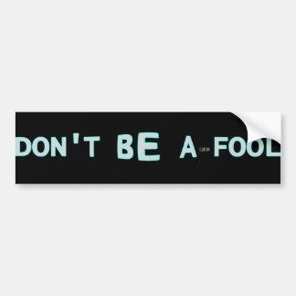 Don't Be a Fool Car Bumper Sticker