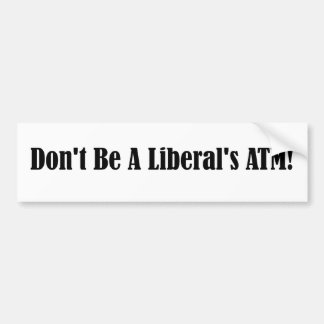 Don't be a liberal's ATM Bumper Stickers