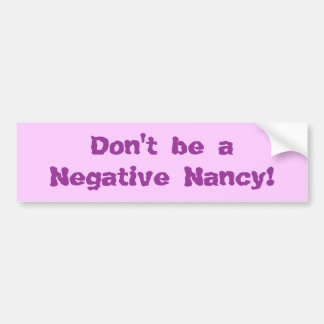 Don't be a Negative Nancy! Bumper Sticker