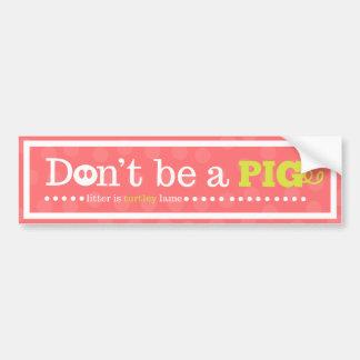 Don't Be a Pig! Bumper Sticker