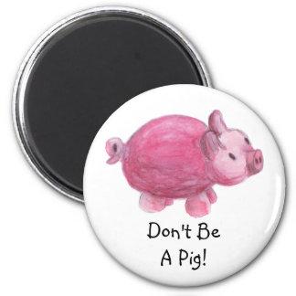 Don't Be A Pig Fridge Magnet
