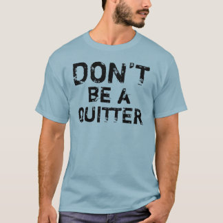 Don't Be A Quitter T-Shirt