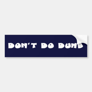 Don't be a stupid idiot bumper stickers